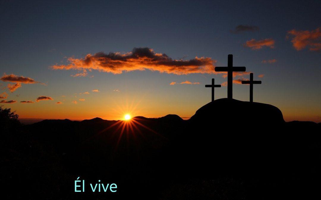 PASCUA DE RESURRECCIÓN: ÉL VIVE, Y NOSOTROS CON ÉL